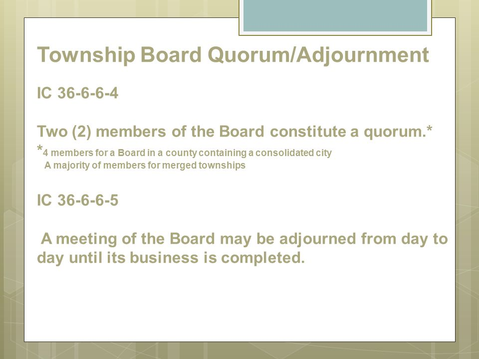 Township Board Quorum/Adjournment IC 36-6-6-4 Two (2) members of the Board constitute a quorum.* * 4 members for a Board in a county containing a cons