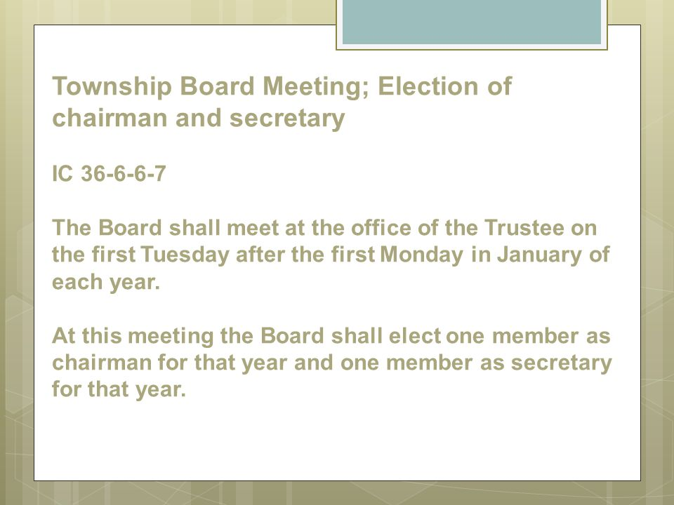 Township Board Meeting; Election of chairman and secretary IC 36-6-6-7 The Board shall meet at the office of the Trustee on the first Tuesday after th