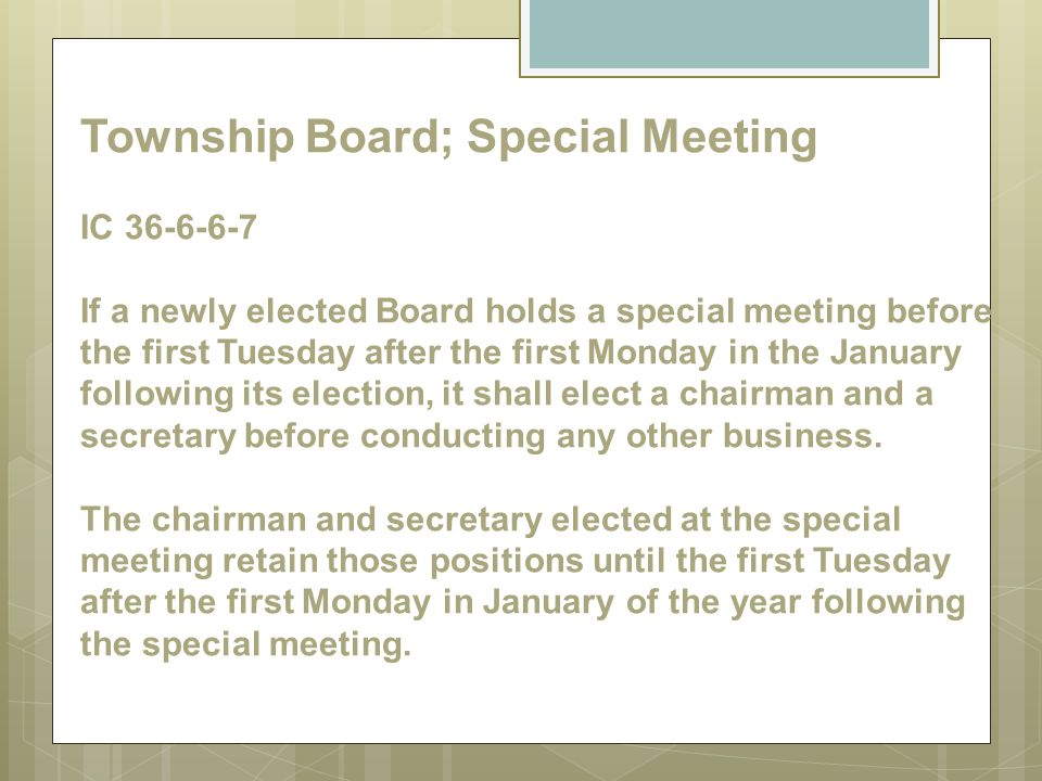 Township Board; Special Meeting IC 36-6-6-7 If a newly elected Board holds a special meeting before the first Tuesday after the first Monday in the January following its election, it shall elect a chairman and a secretary before conducting any other business.