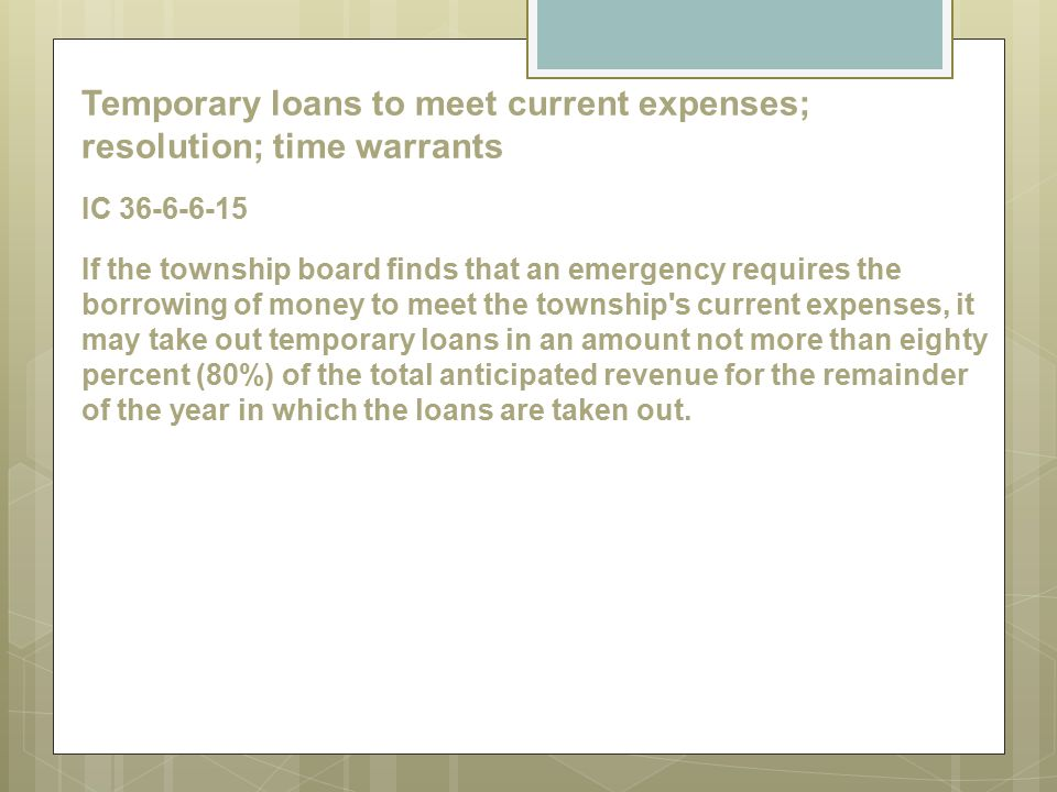 Temporary loans to meet current expenses; resolution; time warrants IC 36-6-6-15 If the township board finds that an emergency requires the borrowing