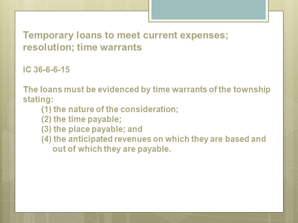 Temporary loans to meet current expenses; resolution; time warrants IC 36-6-6-15 The loans must be evidenced by time warrants of the township stating: