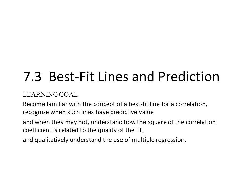 7.3 Best-Fit Lines and Prediction LEARNING GOAL Become familiar with the concept of a best-fit line for a correlation, recognize when such lines have