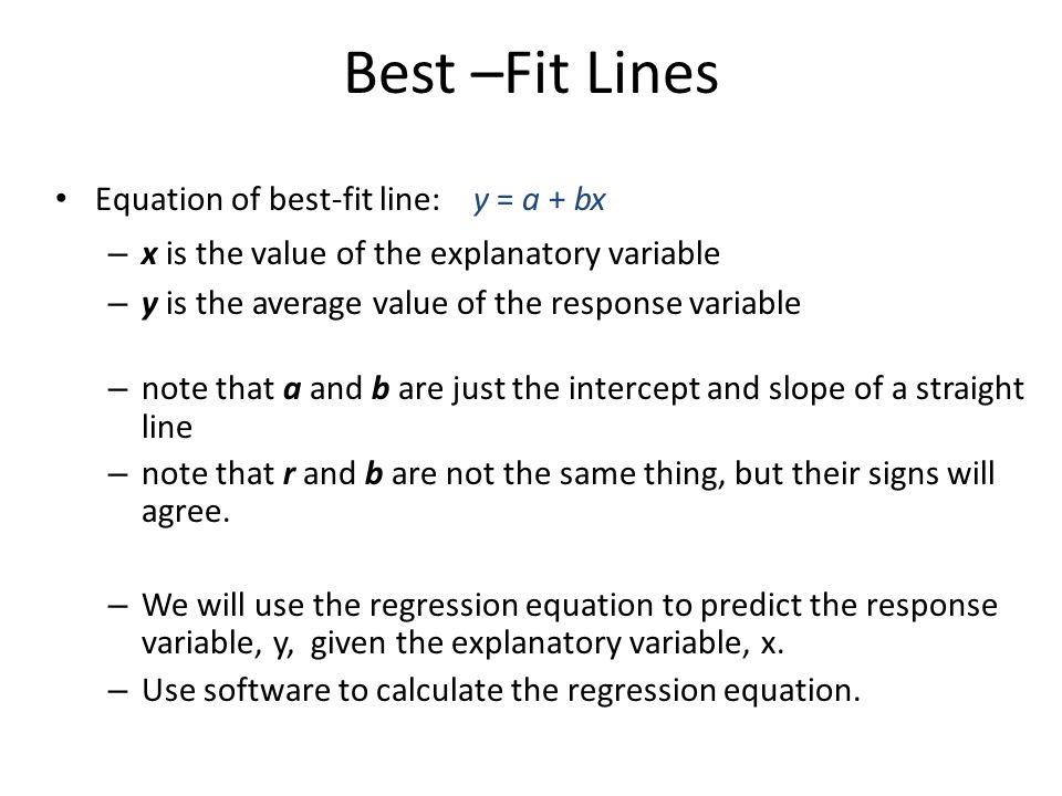 Best –Fit Lines Equation of best-fit line: y = a + bx – x is the value of the explanatory variable – y is the average value of the response variable –