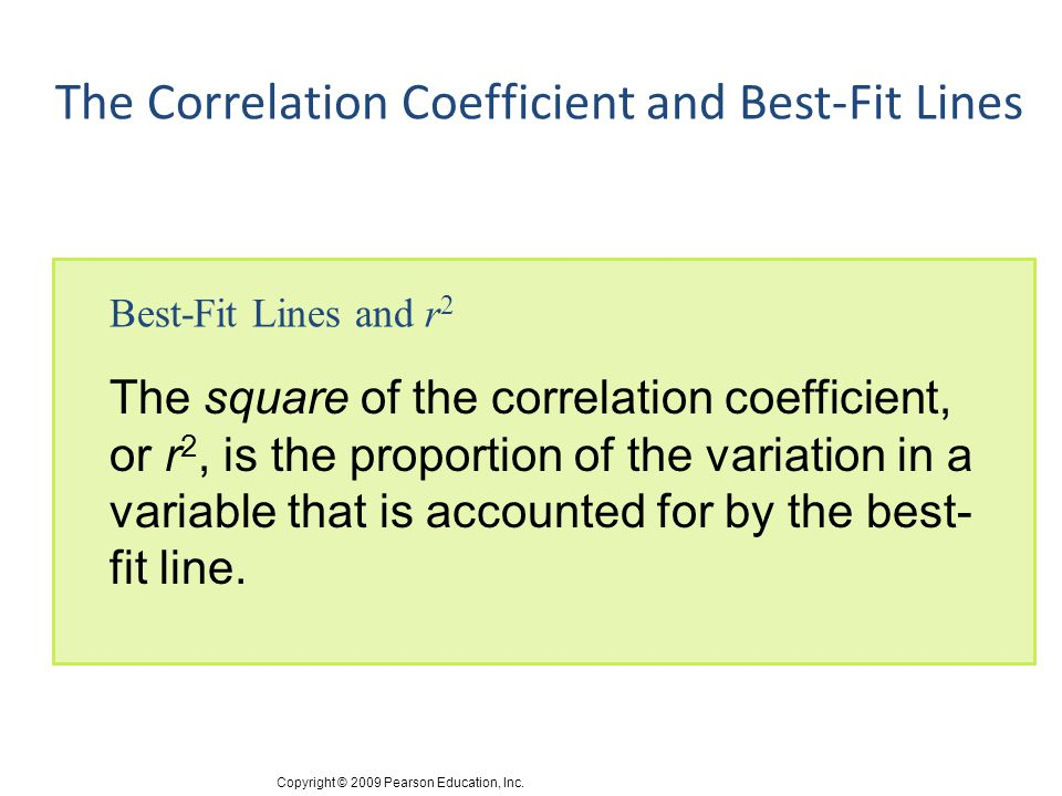 Copyright © 2009 Pearson Education, Inc. The Correlation Coefficient and Best-Fit Lines Best-Fit Lines and r 2 The square of the correlation coefficie