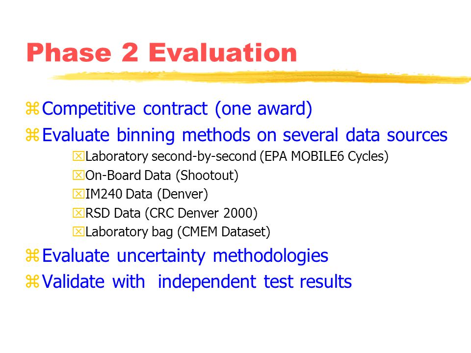 Phase 2 Evaluation zCompetitive contract (one award) zEvaluate binning methods on several data sources xLaboratory second-by-second (EPA MOBILE6 Cycles) xOn-Board Data (Shootout) xIM240 Data (Denver) xRSD Data (CRC Denver 2000) xLaboratory bag (CMEM Dataset) zEvaluate uncertainty methodologies zValidate with independent test results