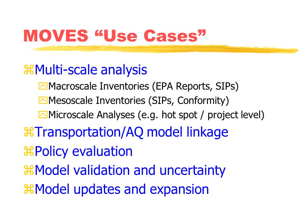 MOVES Use Cases zMulti-scale analysis yMacroscale Inventories (EPA Reports, SIPs) yMesoscale Inventories (SIPs, Conformity) yMicroscale Analyses (e.g.