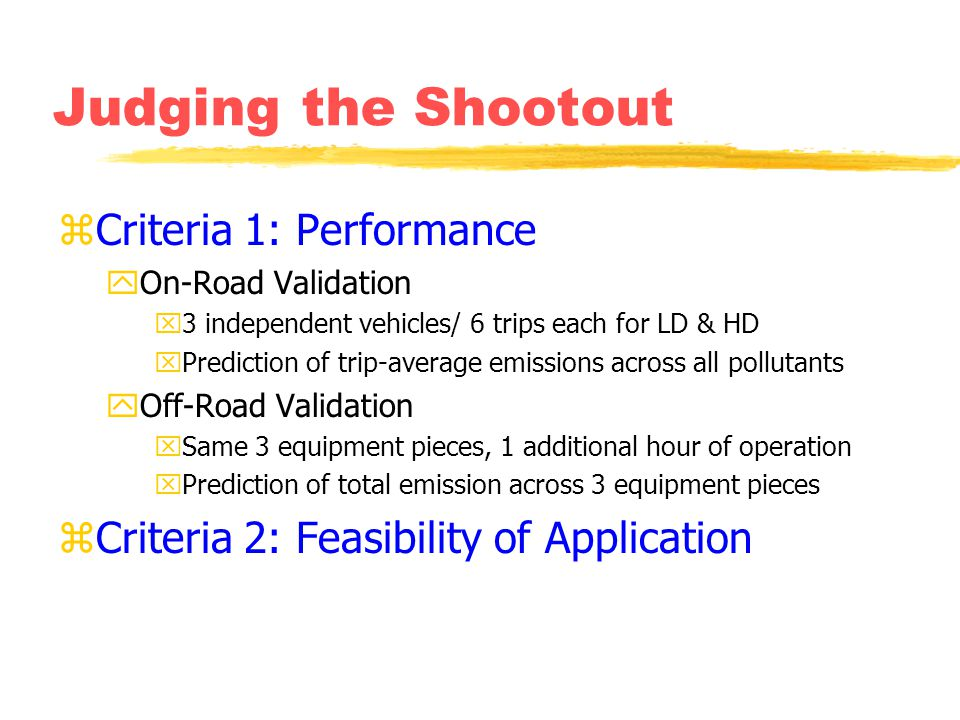 Judging the Shootout zCriteria 1: Performance yOn-Road Validation x3 independent vehicles/ 6 trips each for LD & HD xPrediction of trip-average emissions across all pollutants yOff-Road Validation xSame 3 equipment pieces, 1 additional hour of operation xPrediction of total emission across 3 equipment pieces zCriteria 2: Feasibility of Application