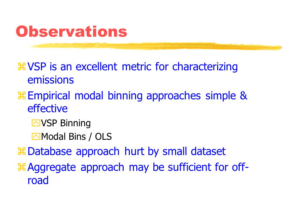 Observations zVSP is an excellent metric for characterizing emissions zEmpirical modal binning approaches simple & effective yVSP Binning yModal Bins / OLS zDatabase approach hurt by small dataset zAggregate approach may be sufficient for off- road