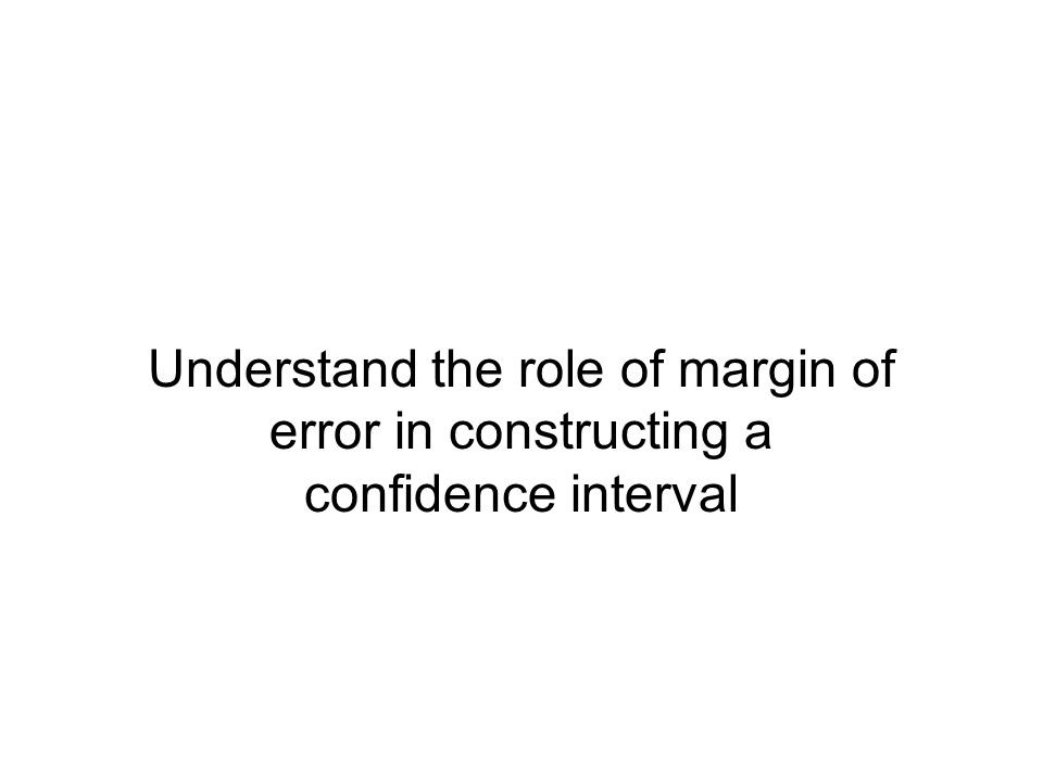 Understand the role of margin of error in constructing a confidence interval