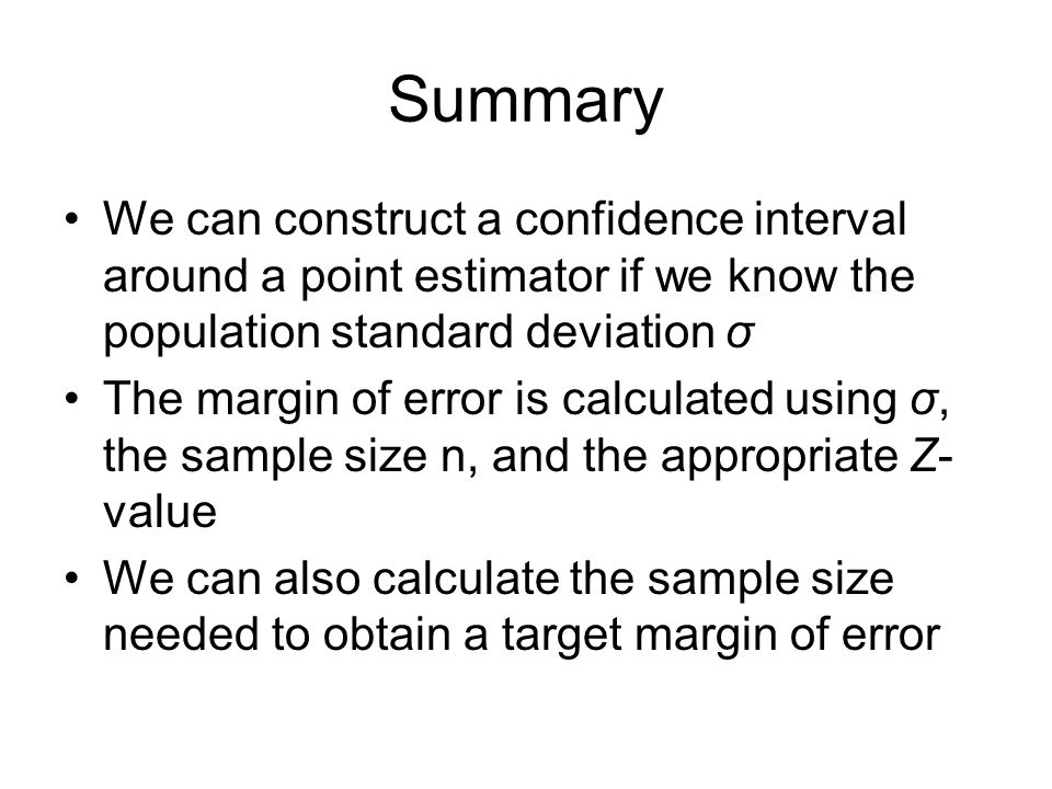 Summary We can construct a confidence interval around a point estimator if we know the population standard deviation σ The margin of error is calculat