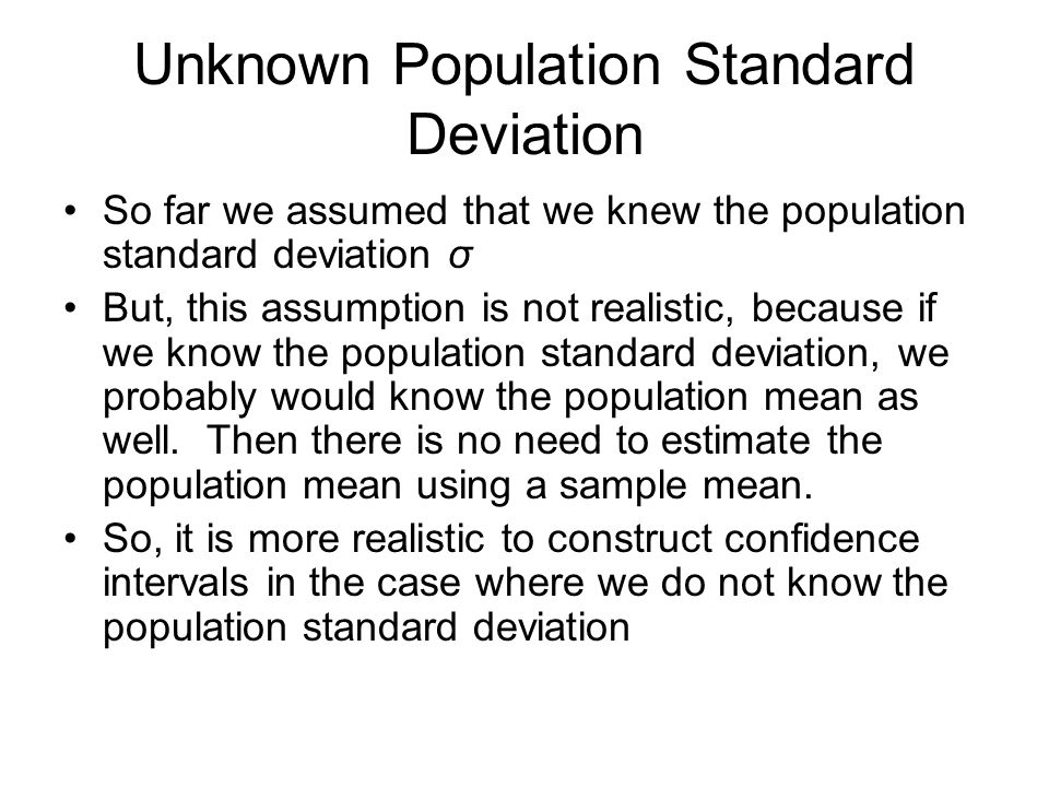 Unknown Population Standard Deviation So far we assumed that we knew the population standard deviation σ But, this assumption is not realistic, becaus