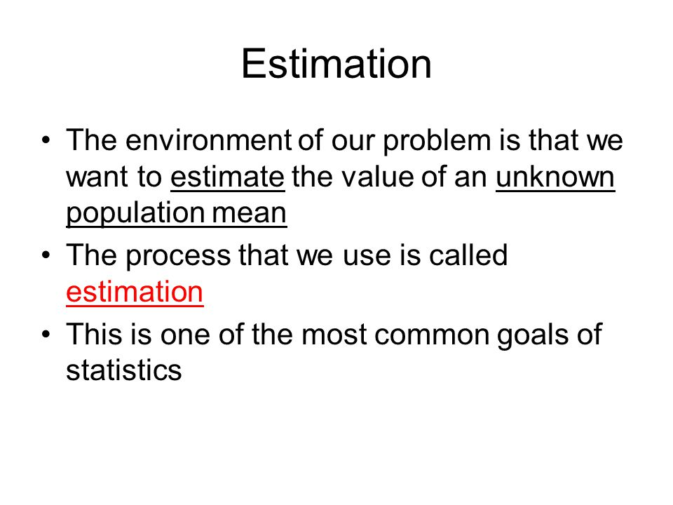 Estimation The environment of our problem is that we want to estimate the value of an unknown population mean The process that we use is called estima
