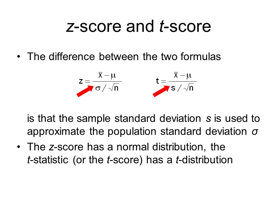 z-score and t-score The difference between the two formulas is that the sample standard deviation s is used to approximate the population standard dev