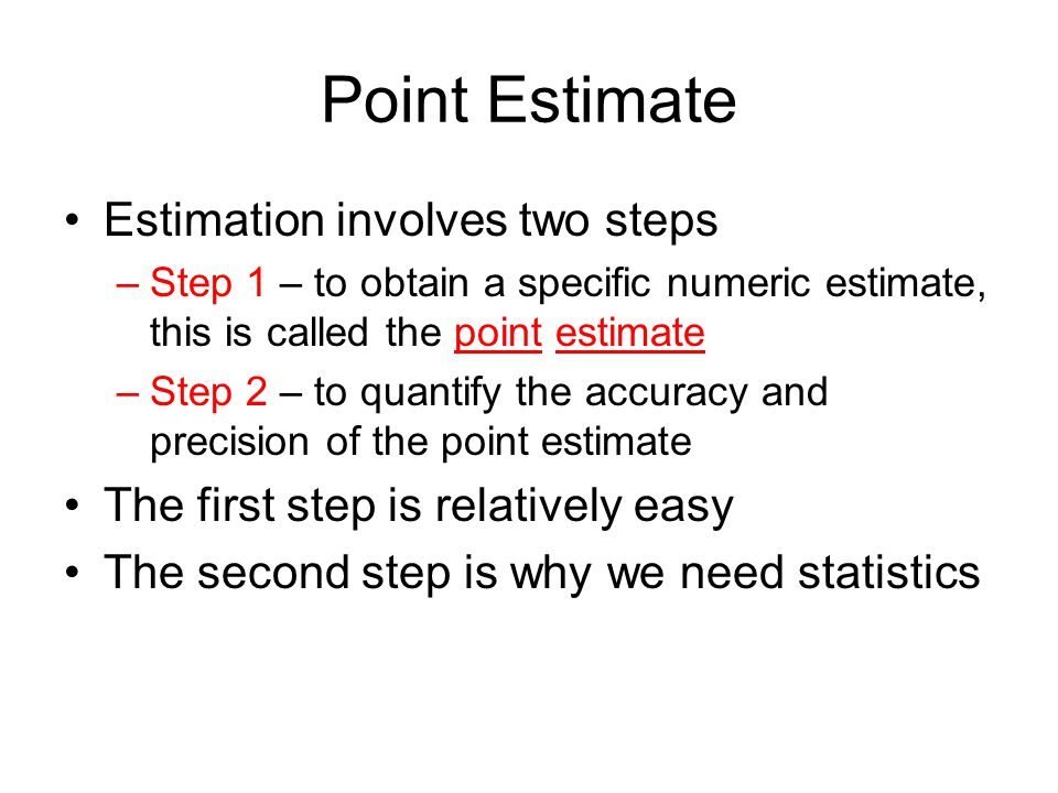 Point Estimate Estimation involves two steps –Step 1 – to obtain a specific numeric estimate, this is called the point estimate –Step 2 – to quantify