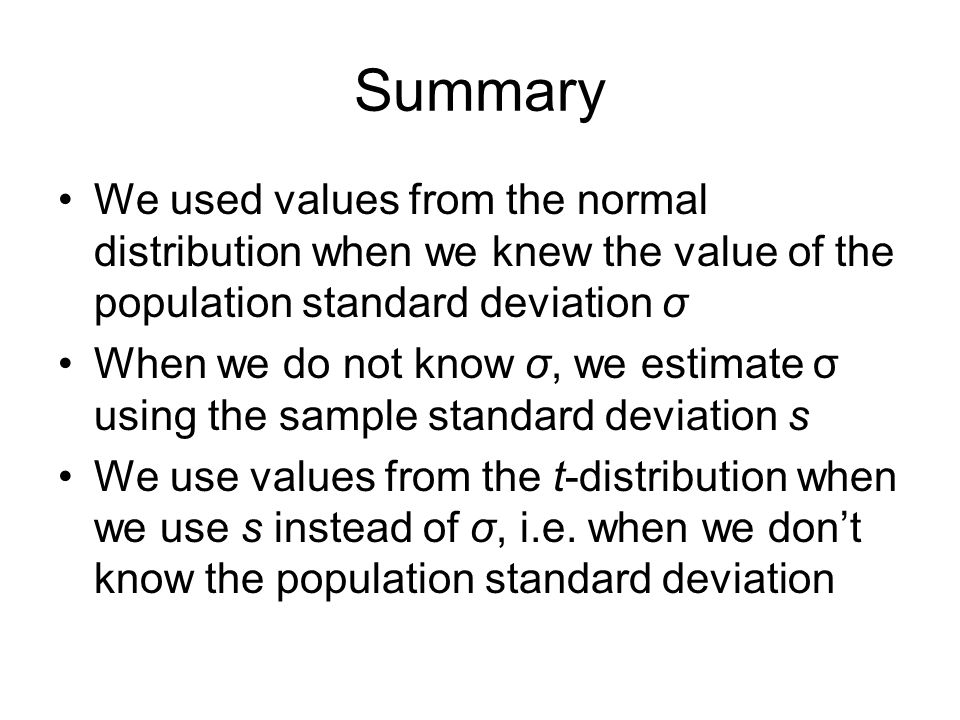 Summary We used values from the normal distribution when we knew the value of the population standard deviation σ When we do not know σ, we estimate σ