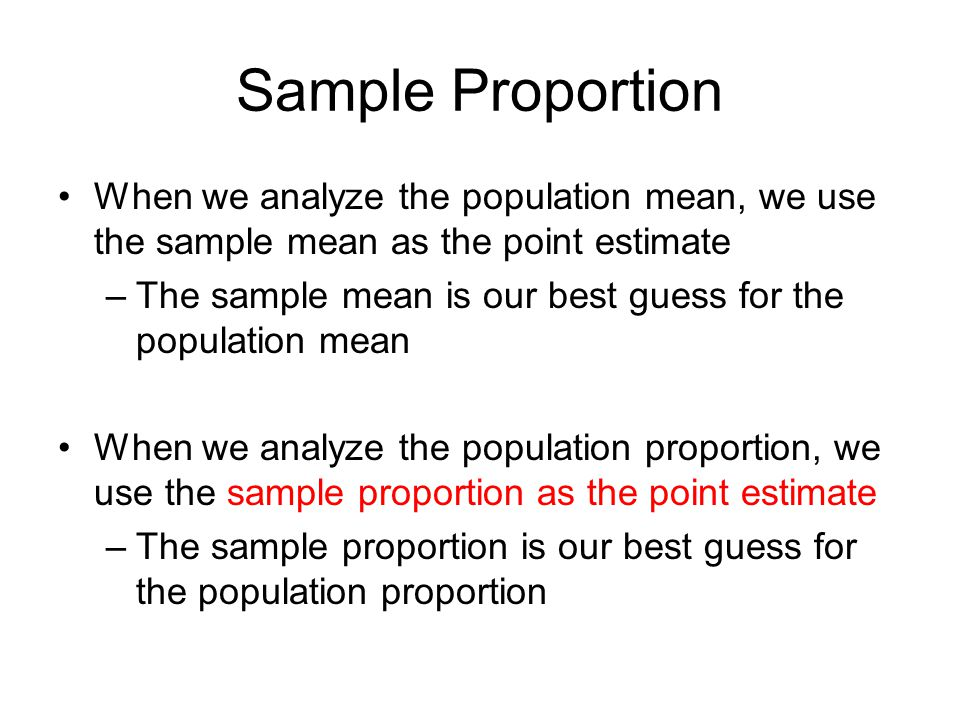 Sample Proportion When we analyze the population mean, we use the sample mean as the point estimate –The sample mean is our best guess for the populat
