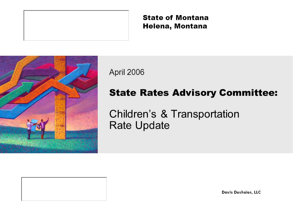 State Rates Advisory Committee: Children's & Transportation Rate Update April 2006 State of Montana Helena, Montana Davis Deshaies, LLC