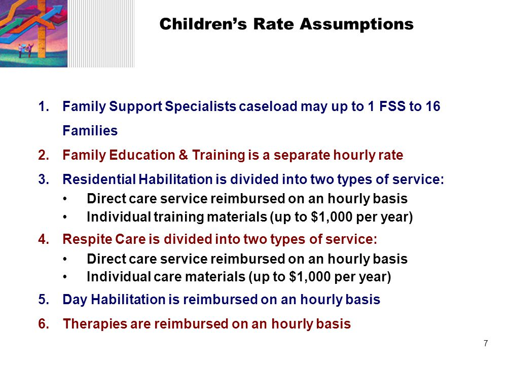 7 Children's Rate Assumptions 1.Family Support Specialists caseload may up to 1 FSS to 16 Families 2.Family Education & Training is a separate hourly rate 3.Residential Habilitation is divided into two types of service: Direct care service reimbursed on an hourly basis Individual training materials (up to $1,000 per year) 4.Respite Care is divided into two types of service: Direct care service reimbursed on an hourly basis Individual care materials (up to $1,000 per year) 5.Day Habilitation is reimbursed on an hourly basis 6.Therapies are reimbursed on an hourly basis