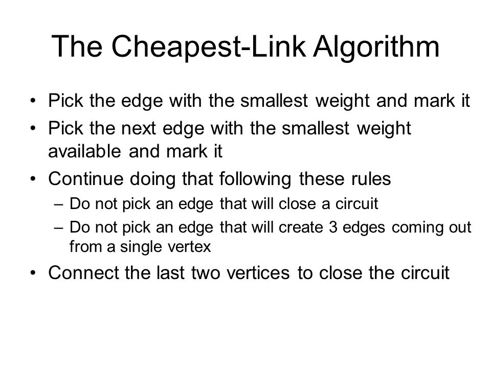 The Cheapest-Link Algorithm Pick the edge with the smallest weight and mark it Pick the next edge with the smallest weight available and mark it Conti