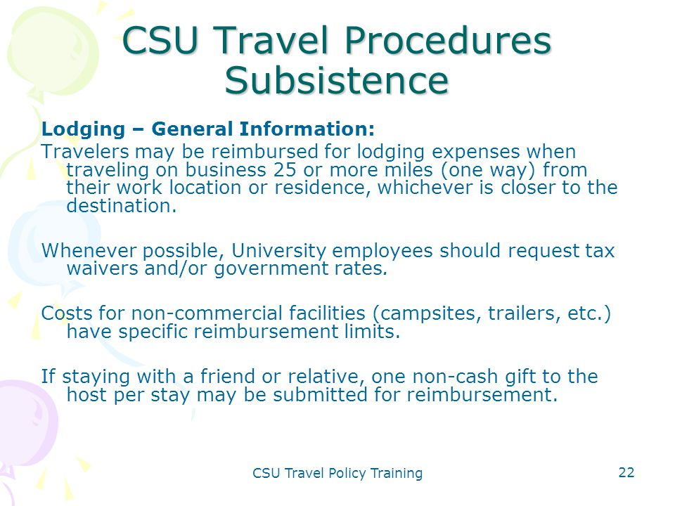 CSU Travel Policy Training 22 CSU Travel Procedures Subsistence Lodging – General Information: Travelers may be reimbursed for lodging expenses when t