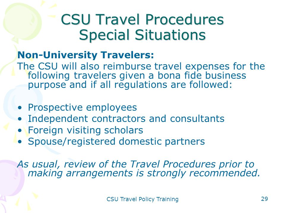CSU Travel Policy Training 29 CSU Travel Procedures Special Situations Non-University Travelers: The CSU will also reimburse travel expenses for the f