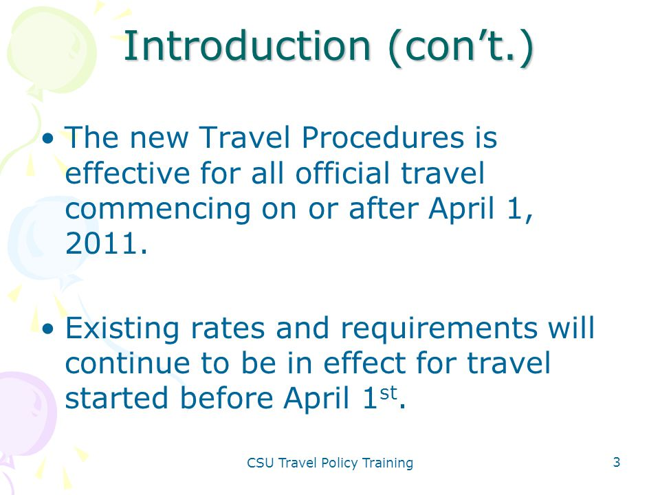 CSU Travel Policy Training 3 Introduction (con't.) The new Travel Procedures is effective for all official travel commencing on or after April 1, 2011