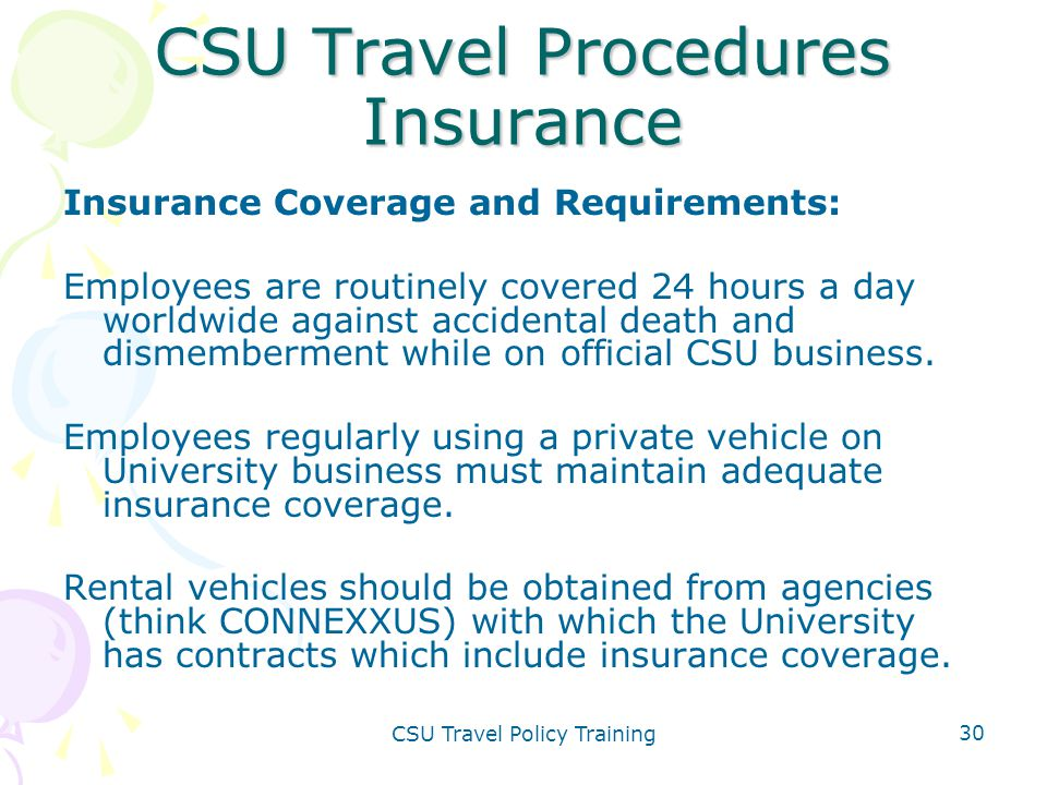 CSU Travel Policy Training 30 CSU Travel Procedures Insurance Insurance Coverage and Requirements: Employees are routinely covered 24 hours a day worl