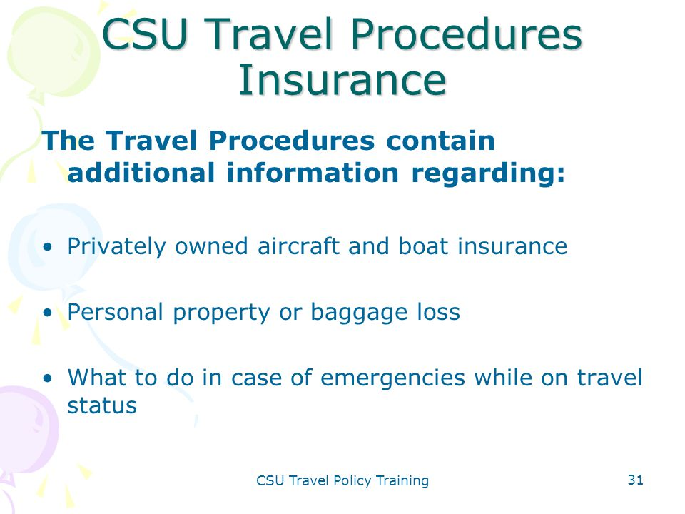 CSU Travel Policy Training 31 CSU Travel Procedures Insurance The Travel Procedures contain additional information regarding: Privately owned aircraft