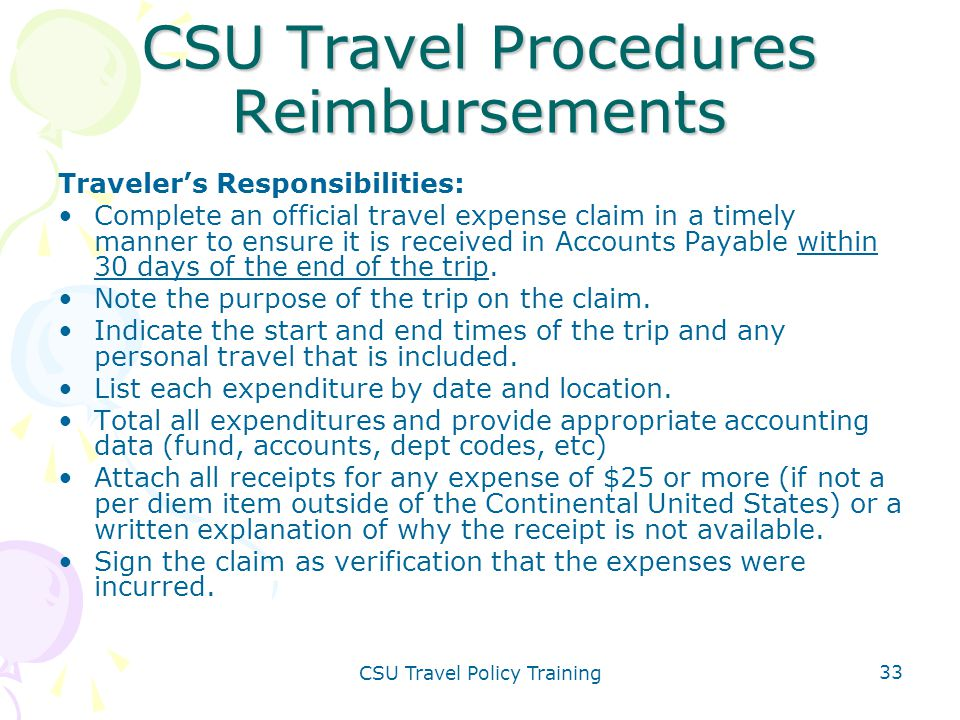 CSU Travel Policy Training 33 CSU Travel Procedures Reimbursements Traveler's Responsibilities: Complete an official travel expense claim in a timely