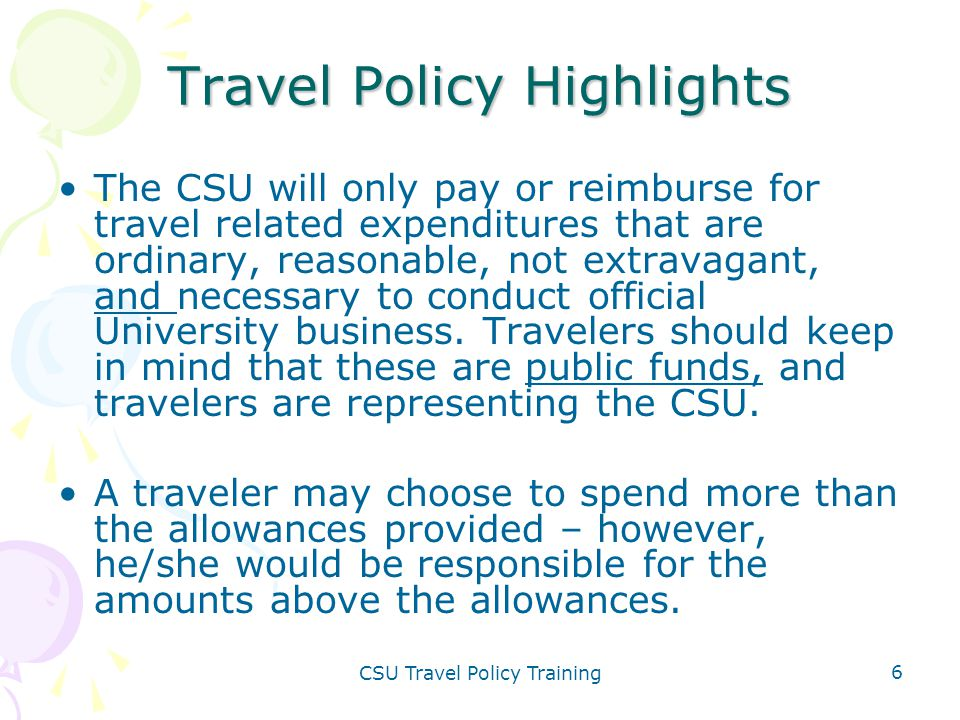 CSU Travel Policy Training 6 Travel Policy Highlights The CSU will only pay or reimburse for travel related expenditures that are ordinary, reasonable