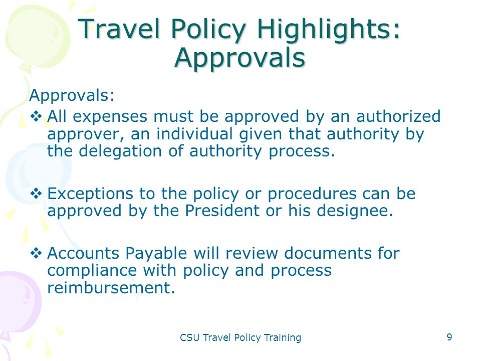 CSU Travel Policy Training 9 Travel Policy Highlights: Approvals Approvals:  All expenses must be approved by an authorized approver, an individual g