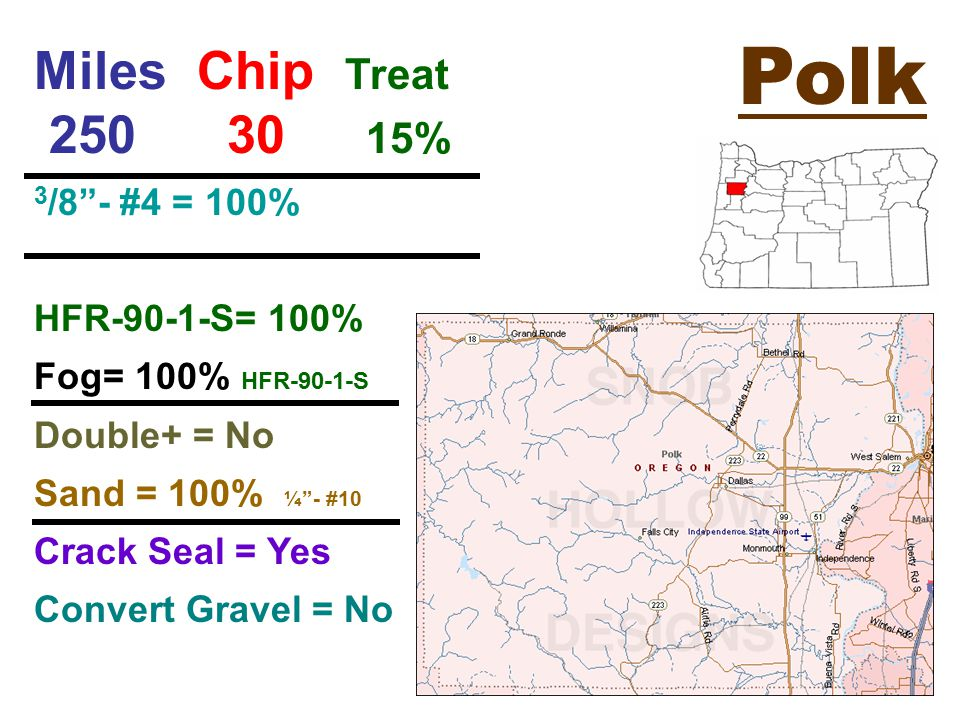 Polk Miles Chip Treat 250 30 15% 3 /8 - #4 = 100% HFR-90-1-S= 100% Fog= 100% HFR-90-1-S Double+ = No Sand = 100% ¼ - #10 Crack Seal = Yes Convert Gravel = No