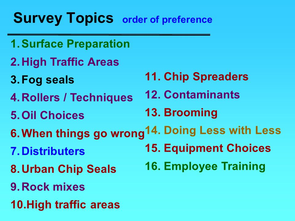 Survey Topics order of preference 1.Surface Preparation 2.High Traffic Areas 3.Fog seals 4.Rollers / Techniques 5.Oil Choices 6.When things go wrong 7.Distributers 8.Urban Chip Seals 9.Rock mixes 10.High traffic areas 11.
