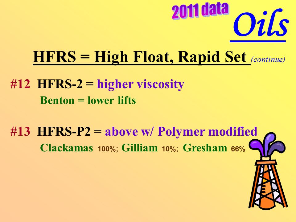 HFRS = High Float, Rapid Set (continue) #12 HFRS-2 = higher viscosity Benton = lower lifts #13 HFRS-P2 = above w/ Polymer modified Clackamas 100%; Gilliam 10%; Gresham 66% Oils
