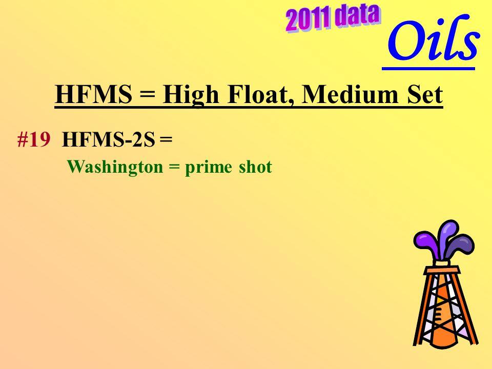 HFMS = High Float, Medium Set #19 HFMS-2S = Washington = prime shot Oils