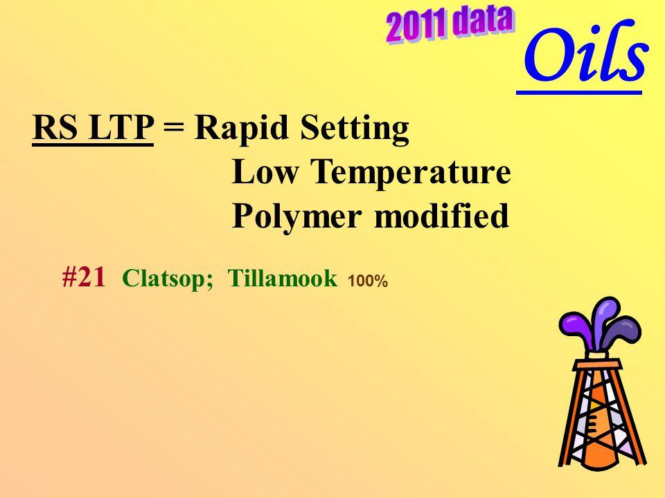 RS LTP = Rapid Setting Low Temperature Polymer modified #21 Clatsop; Tillamook 100% Oils