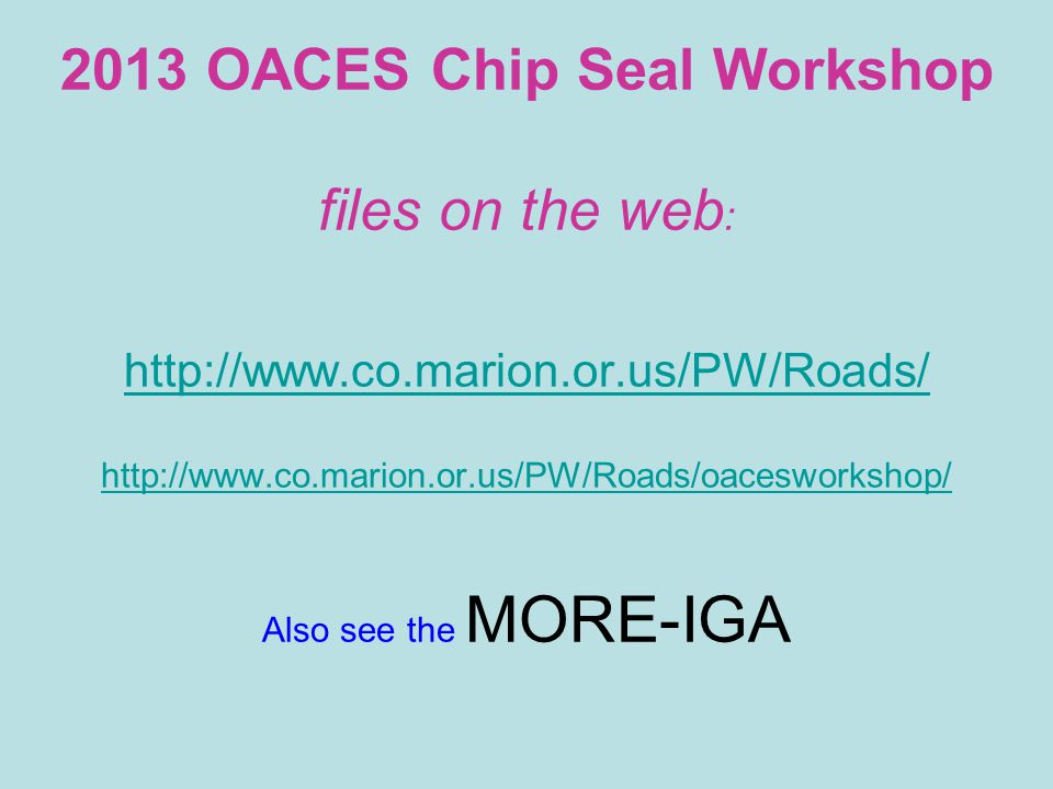 2013 OACES Chip Seal Workshop files on the web : http://www.co.marion.or.us/PW/Roads/ http://www.co.marion.or.us/PW/Roads/oacesworkshop/ Also see the MORE-IGA http://www.co.marion.or.us/PW/Roads/ http://www.co.marion.or.us/PW/Roads/oacesworkshop/
