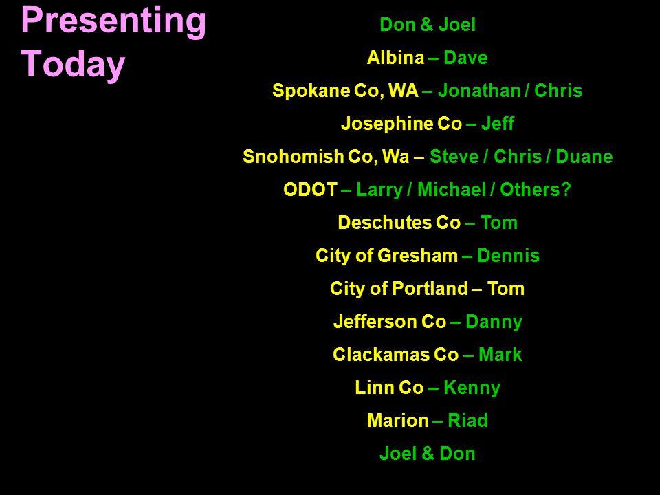 Presenting Today Don & Joel Albina – Dave Spokane Co, WA – Jonathan / Chris Josephine Co – Jeff Snohomish Co, Wa – Steve / Chris / Duane ODOT – Larry / Michael / Others.