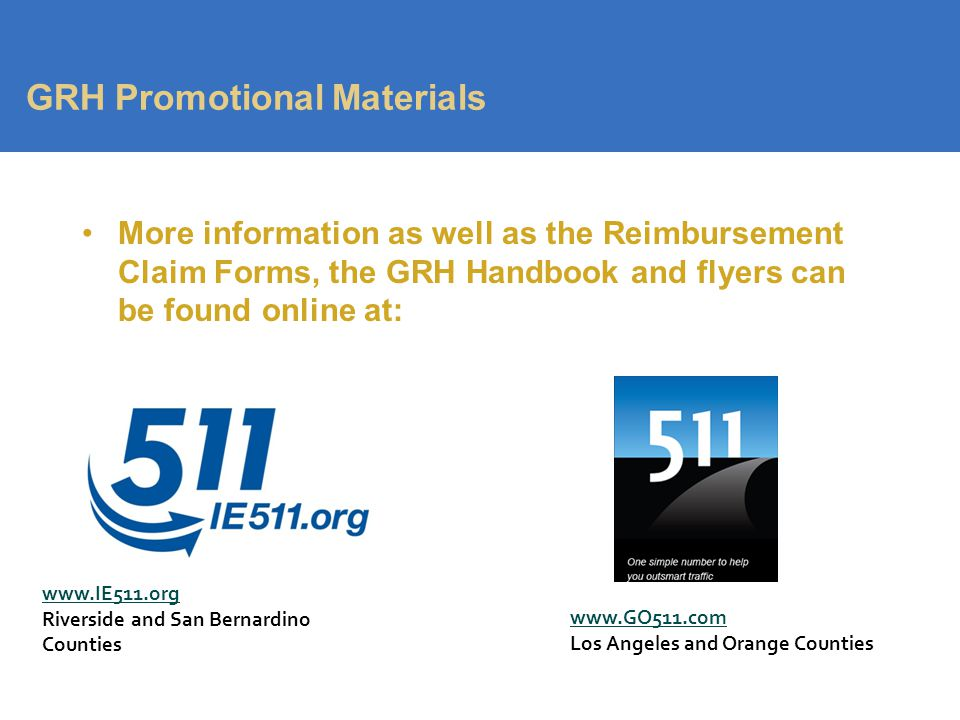 GRH Promotional Materials More information as well as the Reimbursement Claim Forms, the GRH Handbook and flyers can be found online at: www.IE511.org Riverside and San Bernardino Counties www.GO511.com Los Angeles and Orange Counties