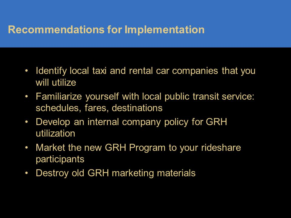 Recommendations for Implementation Identify local taxi and rental car companies that you will utilize Familiarize yourself with local public transit service: schedules, fares, destinations Develop an internal company policy for GRH utilization Market the new GRH Program to your rideshare participants Destroy old GRH marketing materials