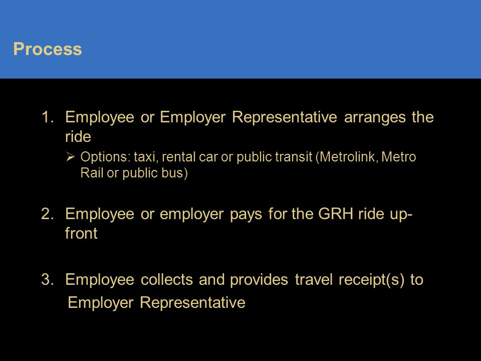 Process 1.Employee or Employer Representative arranges the ride  Options: taxi, rental car or public transit (Metrolink, Metro Rail or public bus) 2.Employee or employer pays for the GRH ride up- front 3.Employee collects and provides travel receipt(s) to Employer Representative