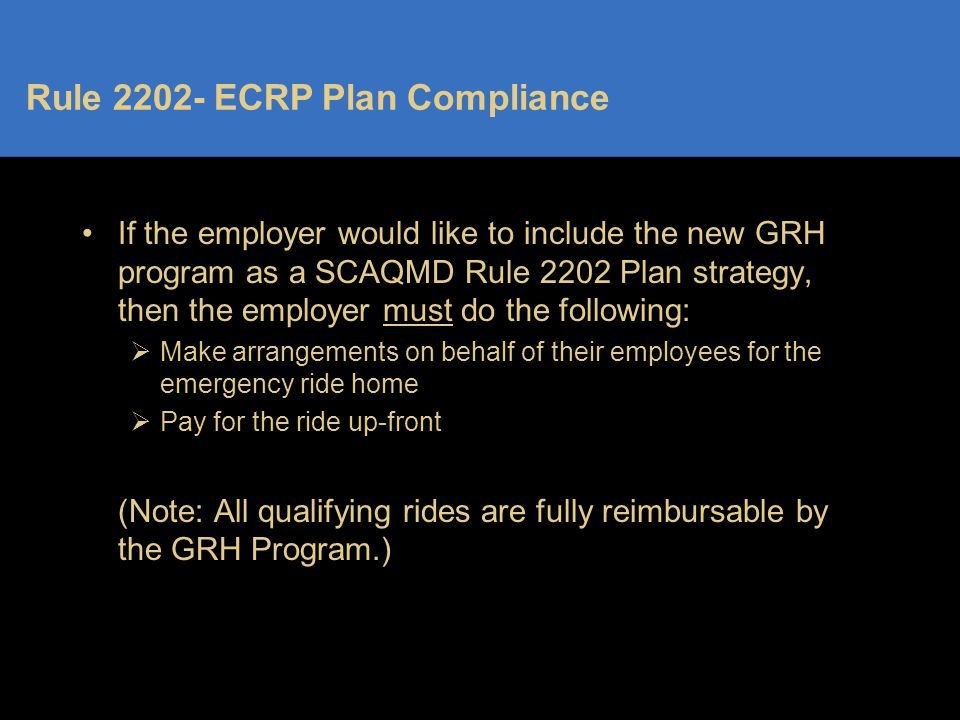 Rule 2202- ECRP Plan Compliance If the employer would like to include the new GRH program as a SCAQMD Rule 2202 Plan strategy, then the employer must do the following:  Make arrangements on behalf of their employees for the emergency ride home  Pay for the ride up-front (Note: All qualifying rides are fully reimbursable by the GRH Program.)