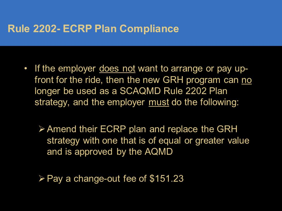 Rule 2202- ECRP Plan Compliance If the employer does not want to arrange or pay up- front for the ride, then the new GRH program can no longer be used as a SCAQMD Rule 2202 Plan strategy, and the employer must do the following:  Amend their ECRP plan and replace the GRH strategy with one that is of equal or greater value and is approved by the AQMD  Pay a change-out fee of $151.23
