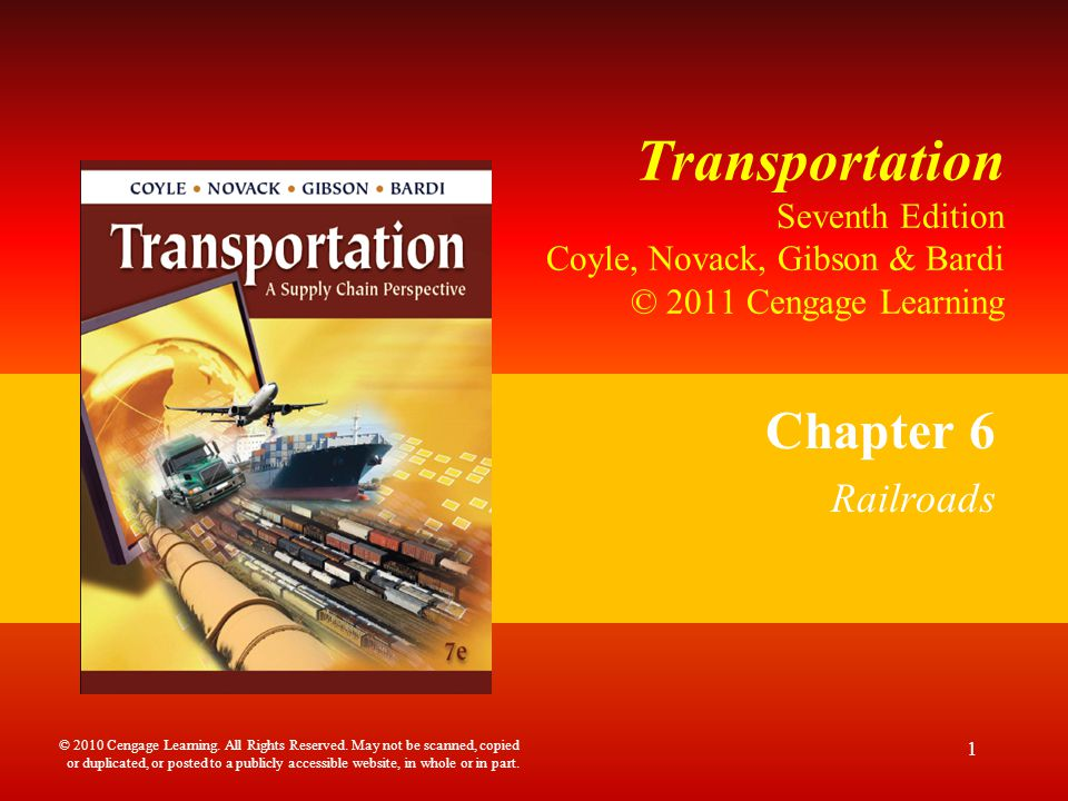 Transportation Seventh Edition Coyle, Novack, Gibson & Bardi © 2011 Cengage Learning Chapter 6 Railroads 1 © 2010 Cengage Learning. All Rights Reserve