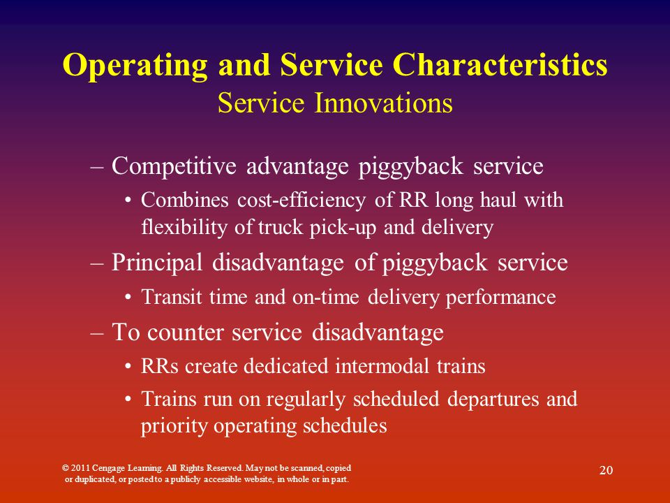 Operating and Service Characteristics Service Innovations –Competitive advantage piggyback service Combines cost-efficiency of RR long haul with flexibility of truck pick-up and delivery –Principal disadvantage of piggyback service Transit time and on-time delivery performance –To counter service disadvantage RRs create dedicated intermodal trains Trains run on regularly scheduled departures and priority operating schedules © 2011 Cengage Learning.