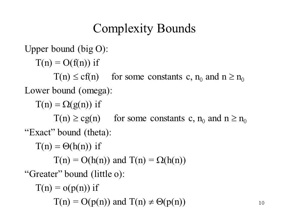 10 Complexity Bounds Upper bound (big O): T(n) = O(f(n)) if T(n)  cf(n)for some constants c, n 0 and n  n 0 Lower bound (omega  T(n)  (g(n)) if T(n)  cg(n) for some constants c, n 0 and n  n 0 Exact bound (theta):  (n)  (h(n)) if T(n) = O(h(n)) and T(n) =  (h(n)) Greater bound (little o): T(n) = o(p(n)) if T(n) = O(p(n)) and T(n)   (p(n))