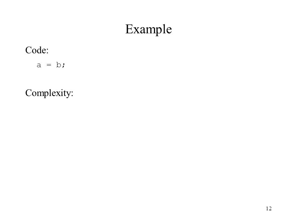 12 Example Code: a = b; Complexity:
