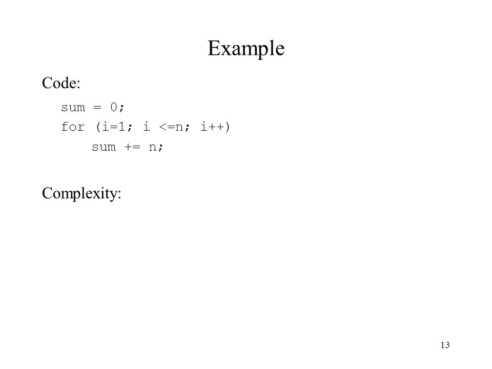 13 Example Code: sum = 0; for (i=1; i <=n; i++) sum += n; Complexity: