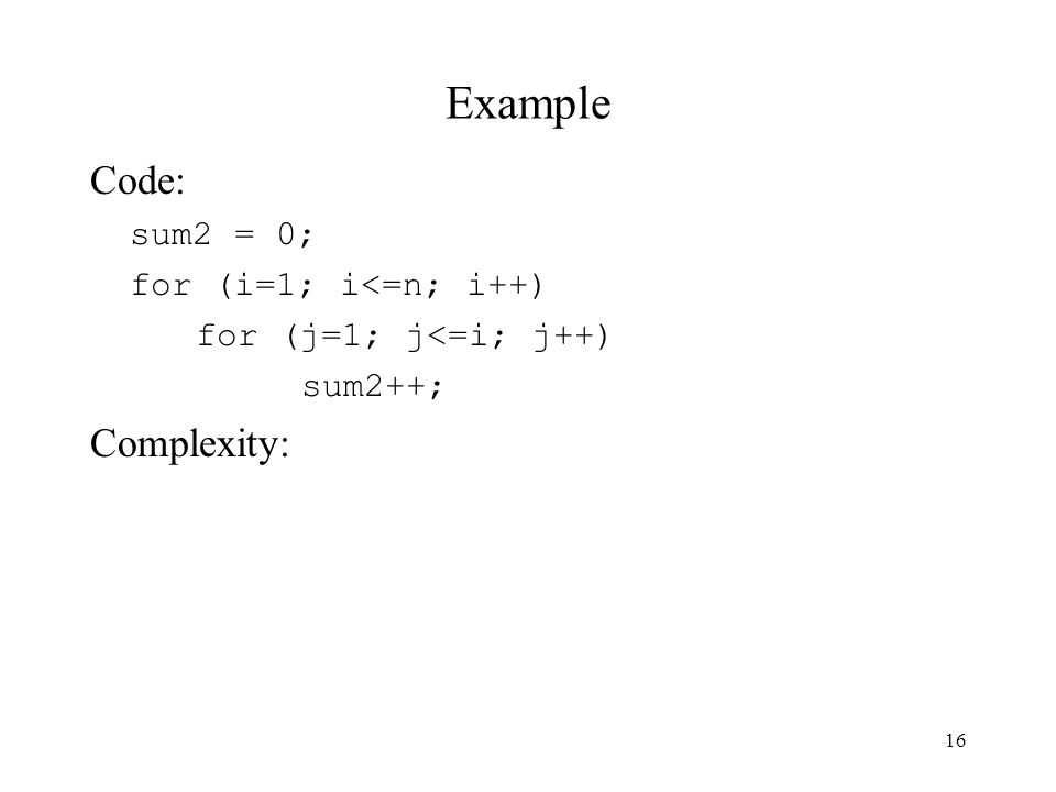 16 Example Code: sum2 = 0; for (i=1; i<=n; i++) for (j=1; j<=i; j++) sum2++; Complexity: