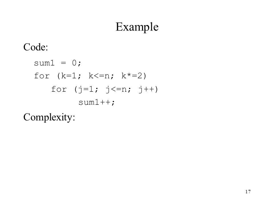 17 Example Code: sum1 = 0; for (k=1; k<=n; k*=2) for (j=1; j<=n; j++) sum1++; Complexity: